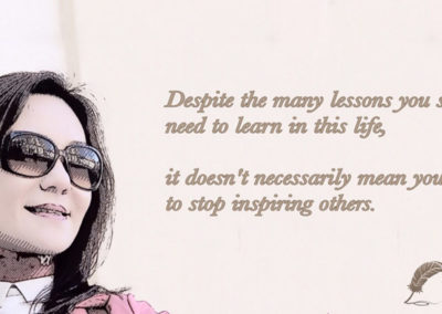 Despite the many lessons you still need to learn in this life, it doesn't necessarily mean you have to stop inspiring others.